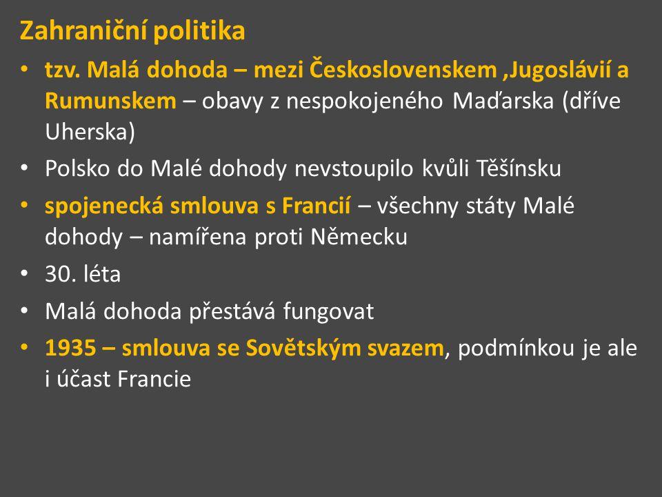 Zahraniční politika tzv. Malá dohoda – mezi Československem,Jugoslávií a Rumunskem – obavy z nespokojeného Maďarska (dříve Uherska) Polsko do Malé doh