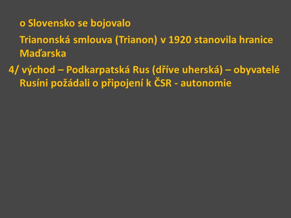 o Slovensko se bojovalo Trianonská smlouva (Trianon) v 1920 stanovila hranice Maďarska 4/ východ – Podkarpatská Rus (dříve uherská) – obyvatelé Rusíni požádali o připojení k ČSR - autonomie