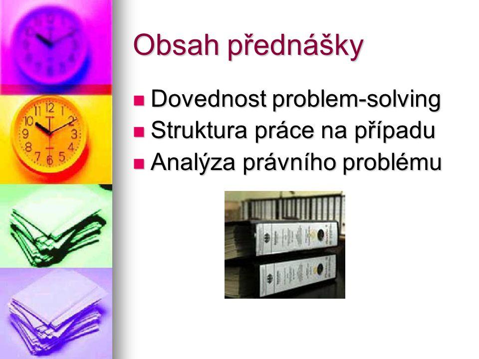 Obsah přednášky Dovednost problem-solving Dovednost problem-solving Struktura práce na případu Struktura práce na případu Analýza právního problému An