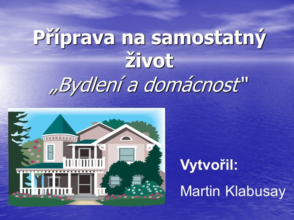 """Příprava na samostatný život """"Bydlení a domácnost Vytvořil: Martin Klabusay"""