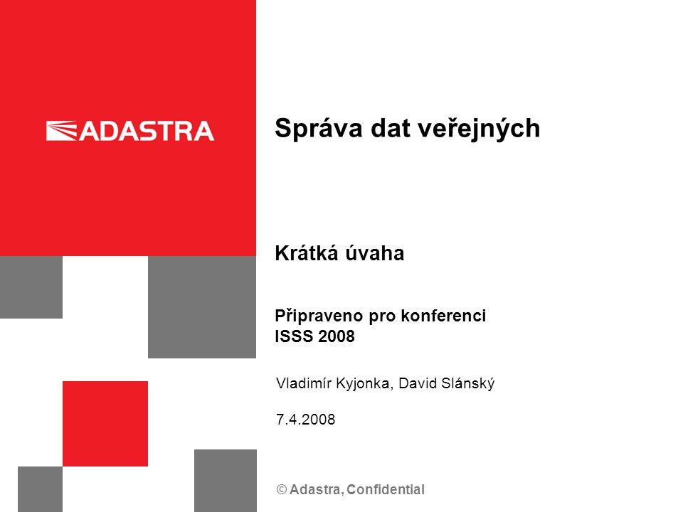 © Adastra, Confidential Krátká úvaha Správa dat veřejných Připraveno pro konferenci ISSS 2008 Vladimír Kyjonka, David Slánský 7.4.2008