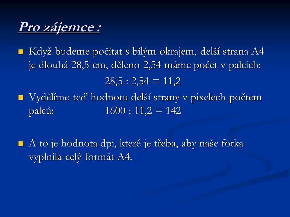 Když budeme počítat s bílým okrajem, delší strana A4 je dlouhá 28,5 cm, děleno 2,54 máme počet v palcích: Když budeme počítat s bílým okrajem, delší strana A4 je dlouhá 28,5 cm, děleno 2,54 máme počet v palcích: 28,5 : 2,54 = 11,2 Vydělíme teď hodnotu delší strany v pixelech počtem palců: 1600 : 11,2 = 142 Vydělíme teď hodnotu delší strany v pixelech počtem palců: 1600 : 11,2 = 142 A to je hodnota dpi, které je třeba, aby naše fotka vyplnila celý formát A4.