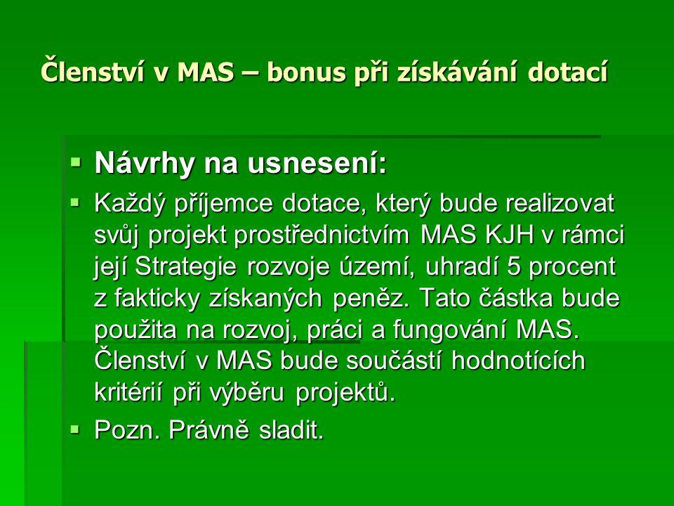 Členství v MAS – bonus při získávání dotací  Návrhy na usnesení:  Každý příjemce dotace, který bude realizovat svůj projekt prostřednictvím MAS KJH v rámci její Strategie rozvoje území, uhradí 5 procent z fakticky získaných peněz.