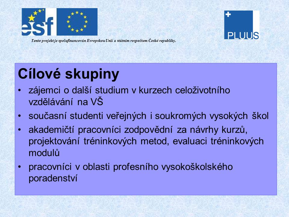 Cílové skupiny zájemci o další studium v kurzech celoživotního vzdělávání na VŠ současní studenti veřejných i soukromých vysokých škol akademičtí pracovníci zodpovědní za návrhy kurzů, projektování tréninkových metod, evaluaci tréninkových modulů pracovníci v oblasti profesního vysokoškolského poradenství Tento projekt je spolufinancován Evropskou Unií a státním rozpočtem České republiky.