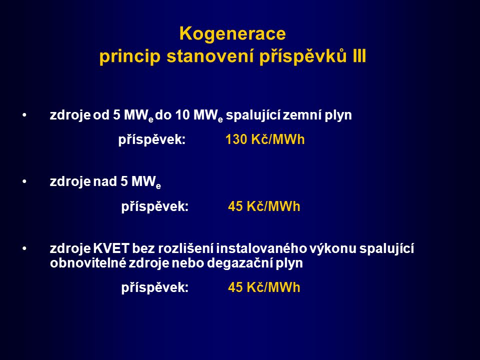 Kogenerace princip stanovení příspěvků III zdroje od 5 MW e do 10 MW e spalující zemní plyn příspěvek: 130 Kč/MWh zdroje nad 5 MW e příspěvek: 45 Kč/M