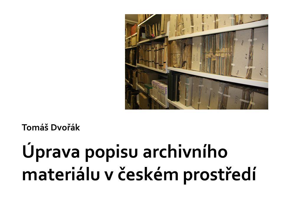 Úprava popisu archivního materiálu v českém prostředí Tomáš Dvořák