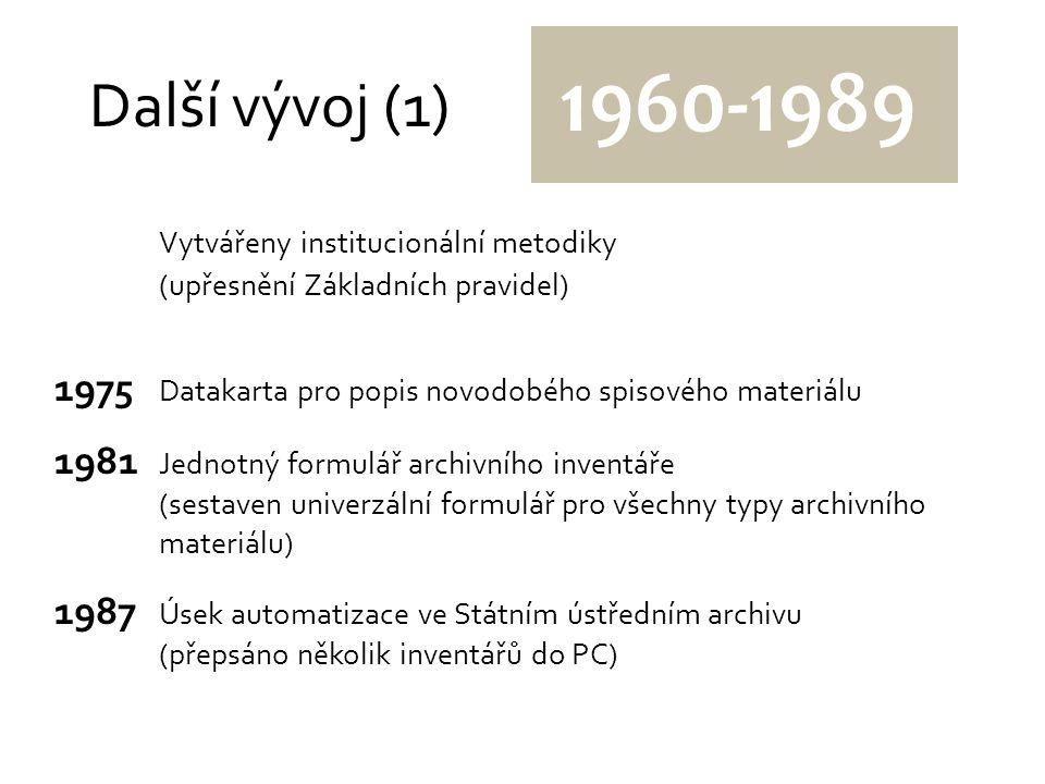 Další vývoj (1) 1960-1989 Vytvářeny institucionální metodiky (upřesnění Základních pravidel) 1975 Datakarta pro popis novodobého spisového materiálu 1981 Jednotný formulář archivního inventáře (sestaven univerzální formulář pro všechny typy archivního materiálu) 1987 Úsek automatizace ve Státním ústředním archivu (přepsáno několik inventářů do PC)