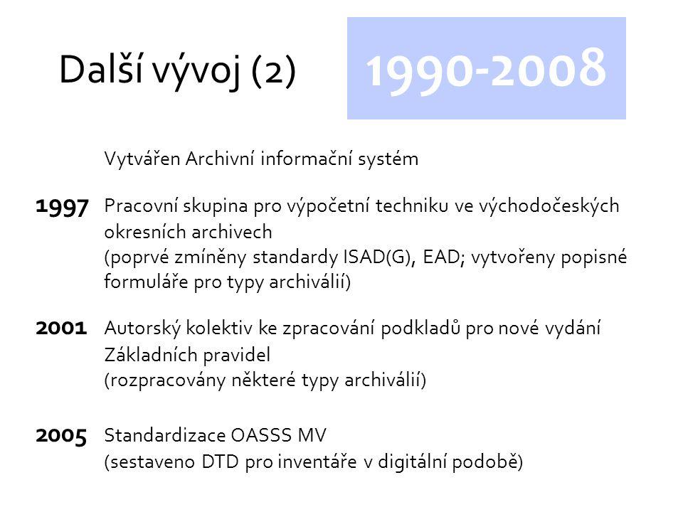 Další vývoj (2) 1990-2008 Vytvářen Archivní informační systém 1997 Pracovní skupina pro výpočetní techniku ve východočeských okresních archivech (poprvé zmíněny standardy ISAD(G), EAD; vytvořeny popisné formuláře pro typy archiválií) 2001 Autorský kolektiv ke zpracování podkladů pro nové vydání Základních pravidel (rozpracovány některé typy archiválií) 2005 Standardizace OASSS MV (sestaveno DTD pro inventáře v digitální podobě)