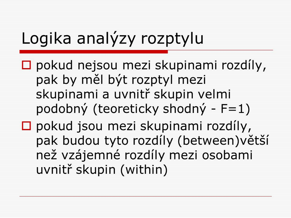 Logika analýzy rozptylu  pokud nejsou mezi skupinami rozdíly, pak by měl být rozptyl mezi skupinami a uvnitř skupin velmi podobný (teoreticky shodný