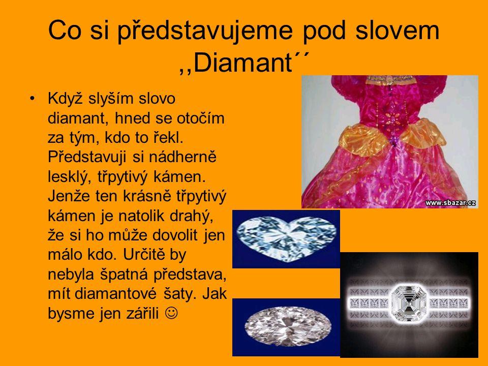 Co si představujeme pod slovem,,Diamant´´ Když slyším slovo diamant, hned se otočím za tým, kdo to řekl. Představuji si nádherně lesklý, třpytivý káme