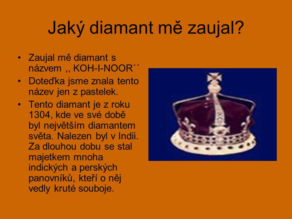 Jaký diamant mě zaujal? Zaujal mě diamant s názvem,, KOH-I-NOOR´´ Doteďka jsme znala tento název jen z pastelek. Tento diamant je z roku 1304, kde ve