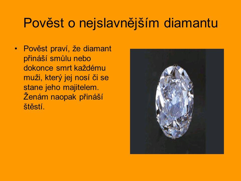 Pověst o nejslavnějším diamantu Pověst praví, že diamant přináší smůlu nebo dokonce smrt každému muži, který jej nosí či se stane jeho majitelem. Žená