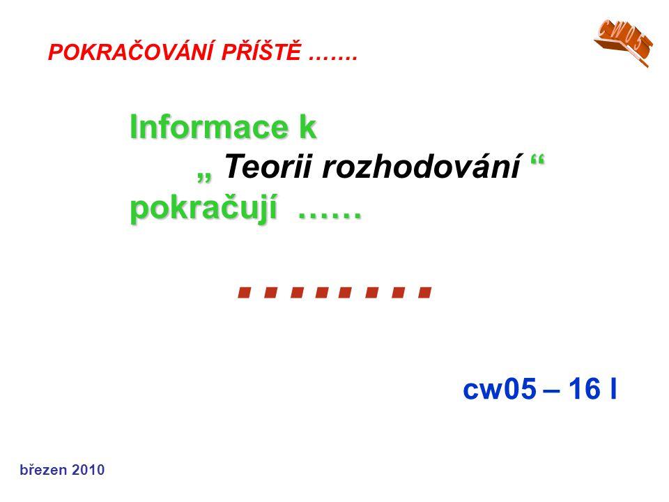 """březen 2010 …..… cw05 – 16 l POKRAČOVÁNÍ PŘÍŠTĚ ……. Informace k """" """" pokračují …… """" Teorii rozhodování """" pokračují ……"""