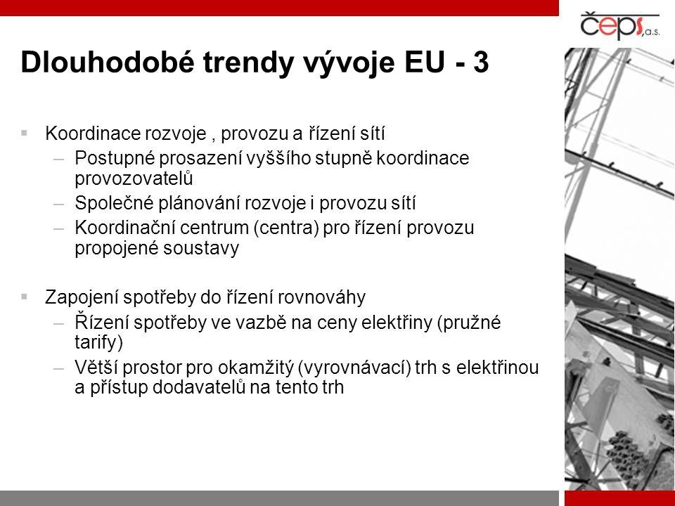 Dlouhodobé trendy vývoje EU - 3  Koordinace rozvoje, provozu a řízení sítí –Postupné prosazení vyššího stupně koordinace provozovatelů –Společné plánování rozvoje i provozu sítí –Koordinační centrum (centra) pro řízení provozu propojené soustavy  Zapojení spotřeby do řízení rovnováhy –Řízení spotřeby ve vazbě na ceny elektřiny (pružné tarify) –Větší prostor pro okamžitý (vyrovnávací) trh s elektřinou a přístup dodavatelů na tento trh