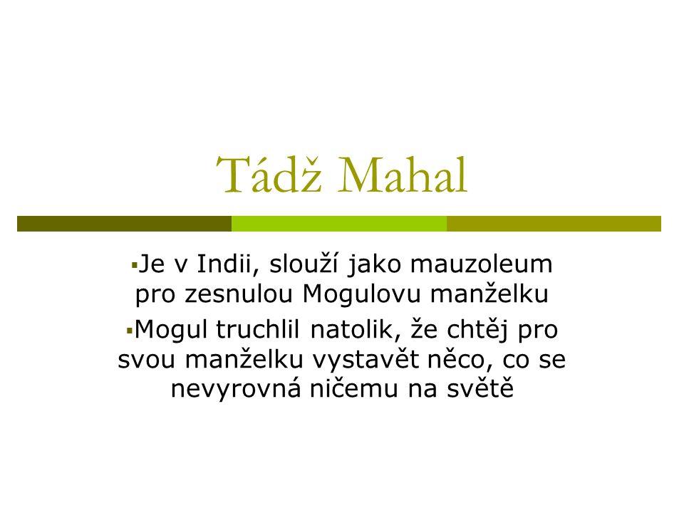 Tádž Mahal  Je v Indii, slouží jako mauzoleum pro zesnulou Mogulovu manželku  Mogul truchlil natolik, že chtěj pro svou manželku vystavět něco, co se nevyrovná ničemu na světě