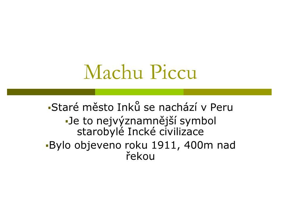 Machu Piccu  Staré město Inků se nachází v Peru  Je to nejvýznamnější symbol starobylé Incké civilizace  Bylo objeveno roku 1911, 400m nad řekou