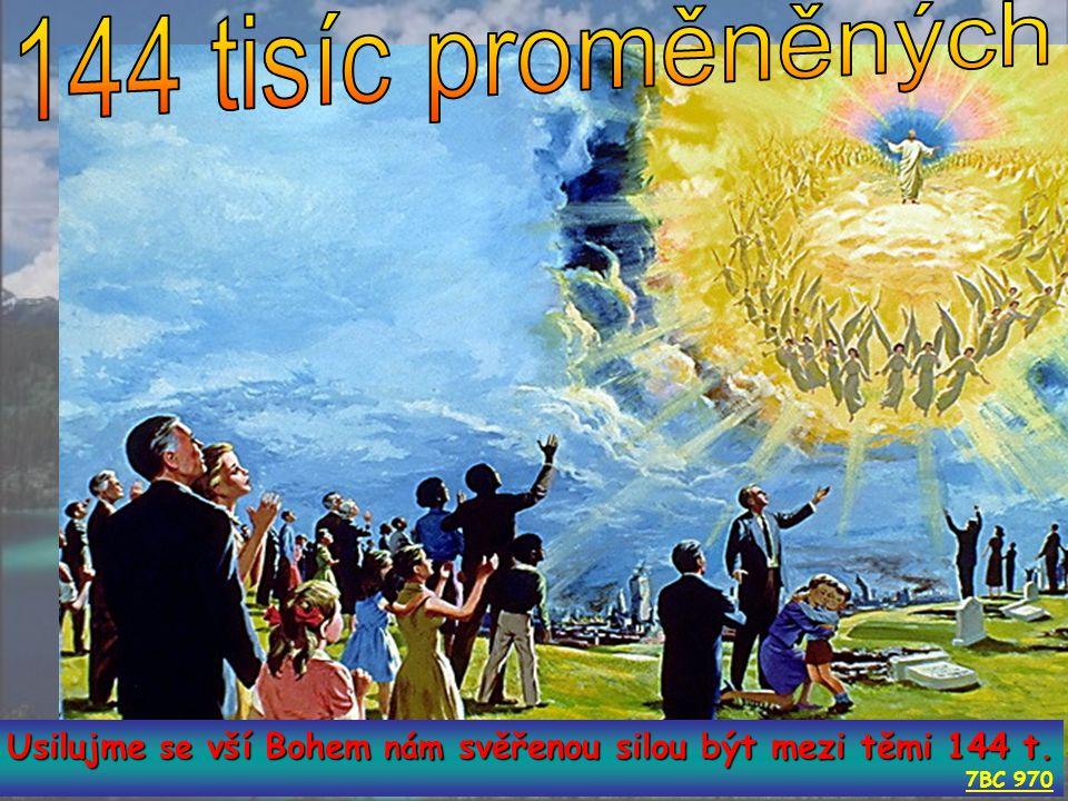 Zj 14:1 A viděl jsem Beránka na hoře Sión a s ním 144 tisíc těch, kdo mají na čele napsáno jméno jeho i jeho Otce.3 Zpívali novou píseň před trůnem...