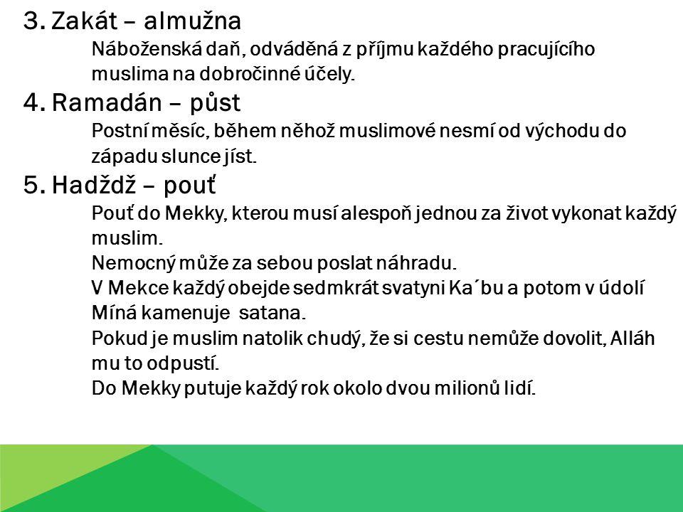 3. Zakát – almužna Náboženská daň, odváděná z příjmu každého pracujícího muslima na dobročinné účely. 4. Ramadán – půst Postní měsíc, během něhož musl