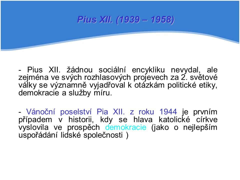 - Pius XII. žádnou sociální encykliku nevydal, ale zejména ve svých rozhlasových projevech za 2. světové války se významně vyjadřoval k otázkám politi