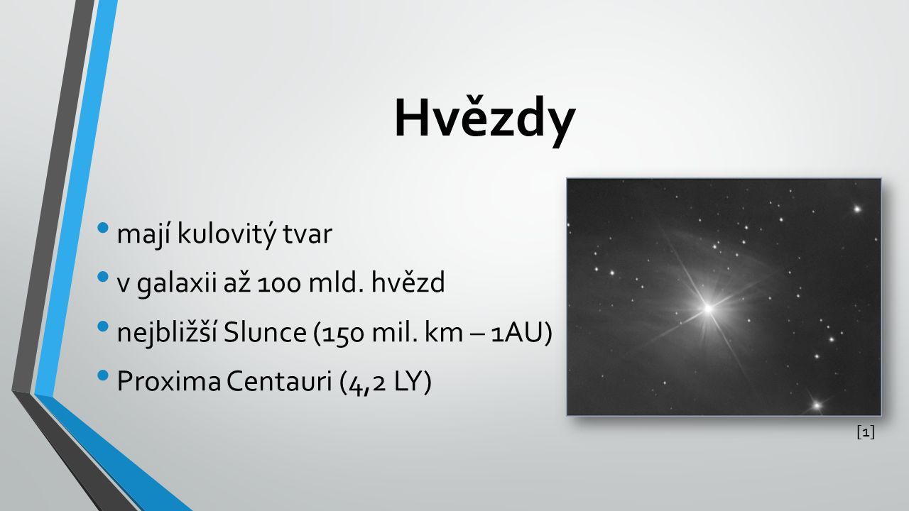 Hvězdy mají kulovitý tvar v galaxii až 100 mld. hvězd nejbližší Slunce (150 mil. km – 1AU) Proxima Centauri (4,2 LY) [1][1]