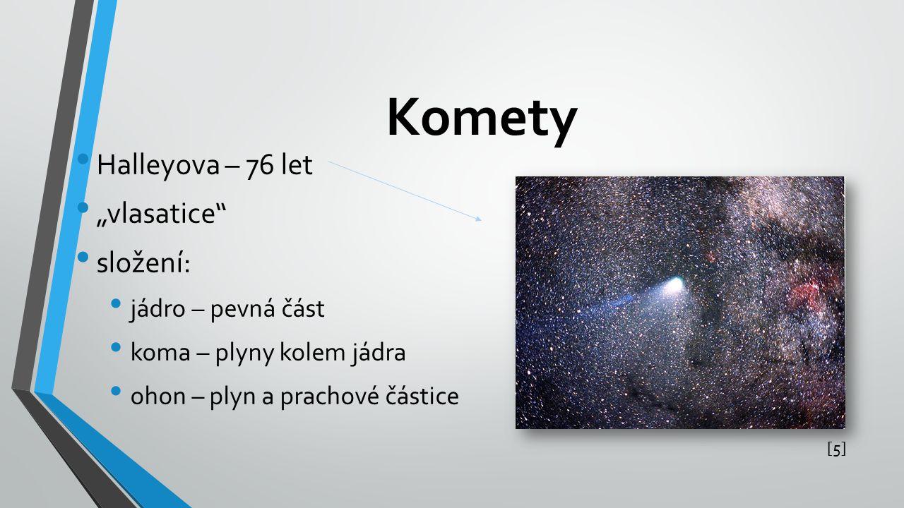 """Komety Halleyova – 76 let """"vlasatice"""" složení: jádro – pevná část koma – plyny kolem jádra ohon – plyn a prachové částice [5][5]"""