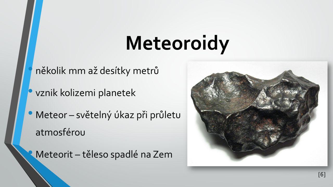 Meteoroidy několik mm až desítky metrů vznik kolizemi planetek Meteor – světelný úkaz při průletu atmosférou Meteorit – těleso spadlé na Zem [6][6]