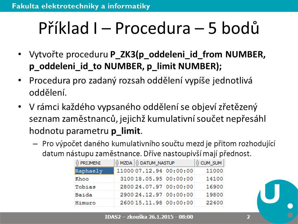 Příklad I – Procedura – 5 bodů Vytvořte proceduru P_ZK3(p_oddeleni_id_from NUMBER, p_oddeleni_id_to NUMBER, p_limit NUMBER); Procedura pro zadaný rozsah oddělení vypíše jednotlivá oddělení.