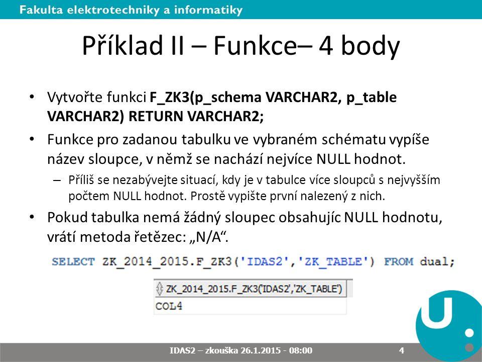 Příklad II – Funkce– 4 body Vytvořte funkci F_ZK3(p_schema VARCHAR2, p_table VARCHAR2) RETURN VARCHAR2; Funkce pro zadanou tabulku ve vybraném schématu vypíše název sloupce, v němž se nachází nejvíce NULL hodnot.