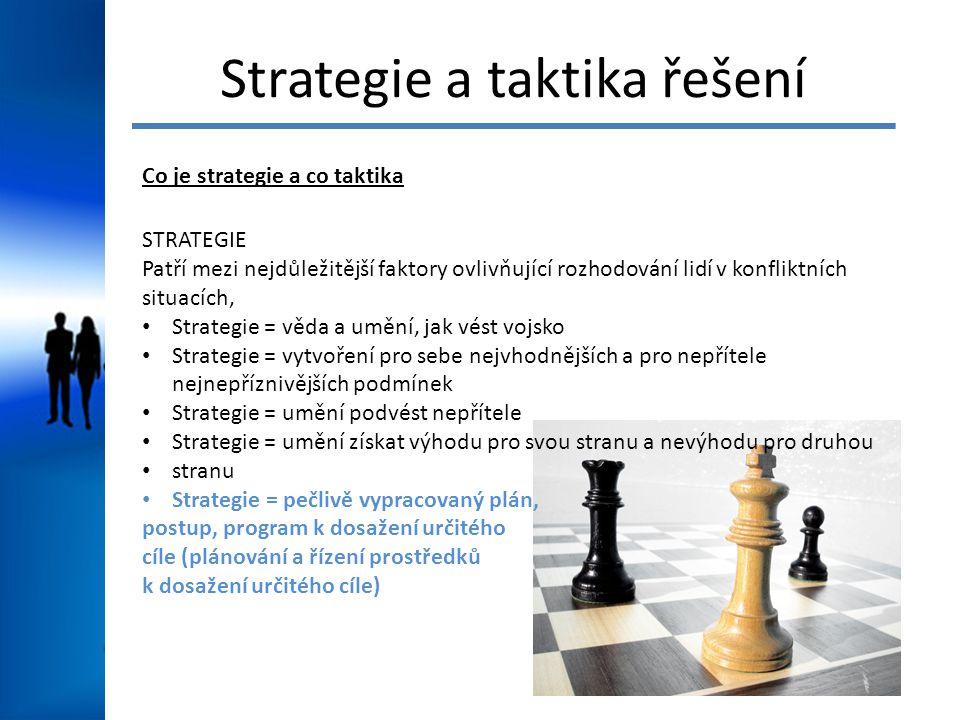Strategie a taktika řešení Co je strategie a co taktika STRATEGIE Patří mezi nejdůležitější faktory ovlivňující rozhodování lidí v konfliktních situacích, Strategie = věda a umění, jak vést vojsko Strategie = vytvoření pro sebe nejvhodnějších a pro nepřítele nejnepříznivějších podmínek Strategie = umění podvést nepřítele Strategie = umění získat výhodu pro svou stranu a nevýhodu pro druhou stranu Strategie = pečlivě vypracovaný plán, postup, program k dosažení určitého cíle (plánování a řízení prostředků k dosažení určitého cíle)