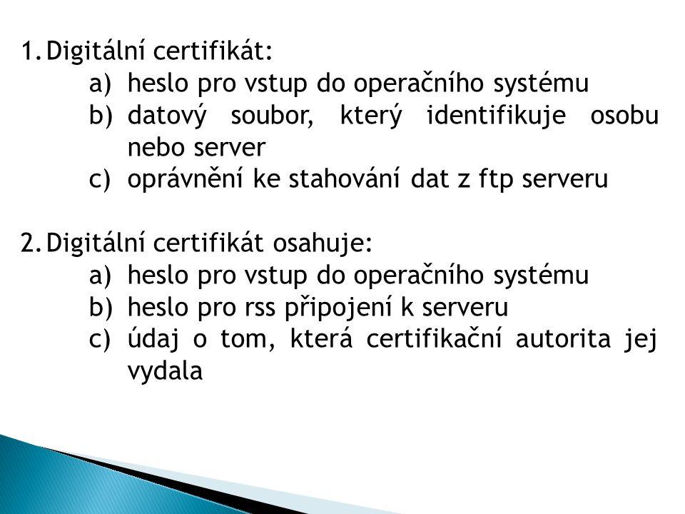 1.Digitální certifikát: a)heslo pro vstup do operačního systému b)datový soubor, který identifikuje osobu nebo server c)oprávnění ke stahování dat z ftp serveru 2.Digitální certifikát osahuje: a)heslo pro vstup do operačního systému b)heslo pro rss připojení k serveru c)údaj o tom, která certifikační autorita jej vydala