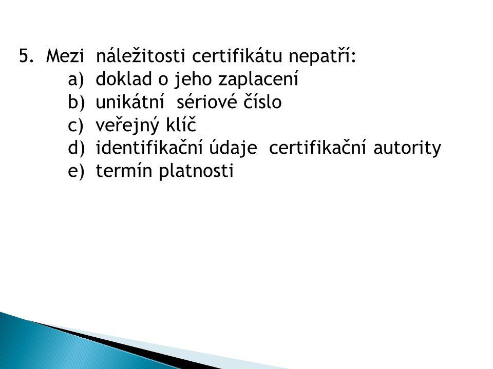 5.Mezi náležitosti certifikátu nepatří: a)doklad o jeho zaplacení b)unikátní sériové číslo c)veřejný klíč d)identifikační údaje certifikační autority e)termín platnosti
