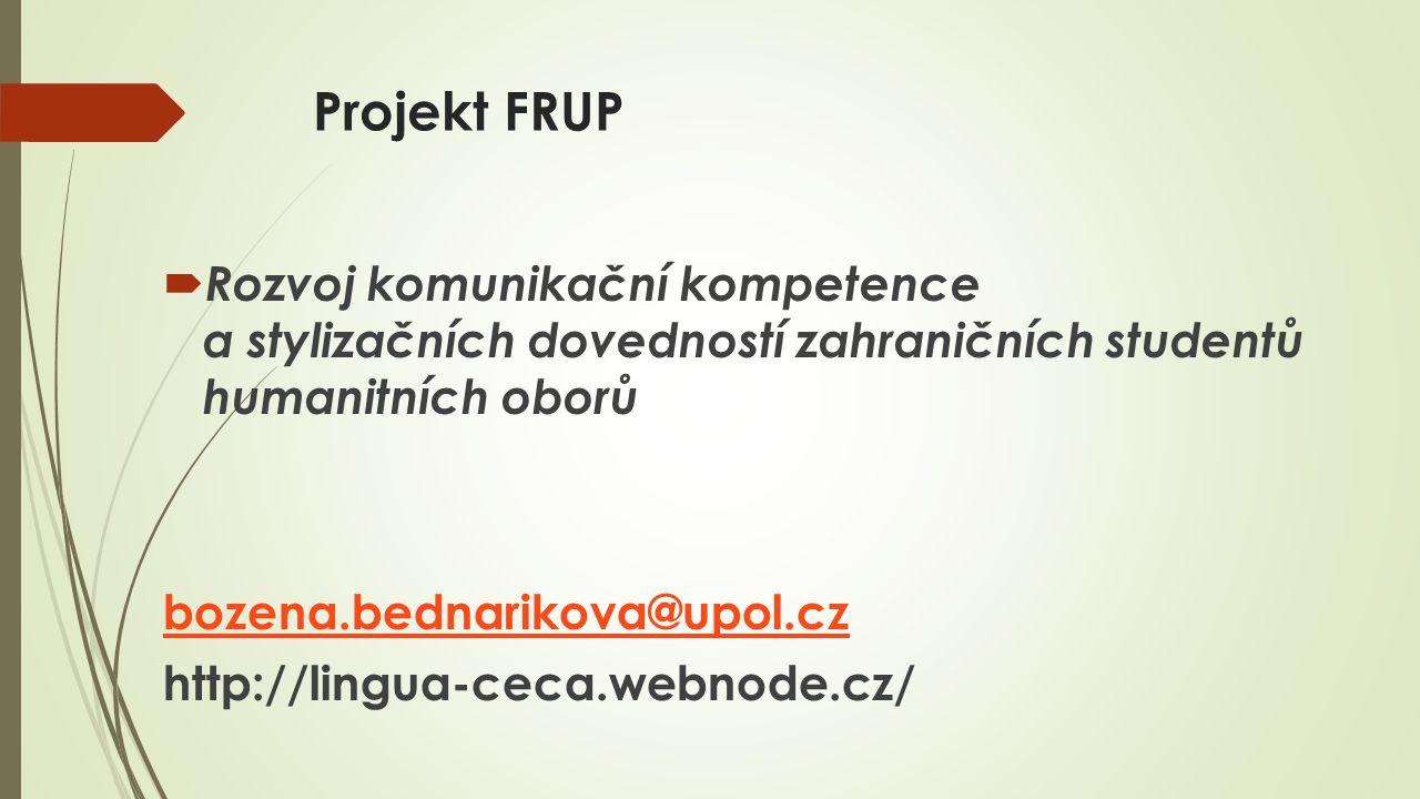 Projekt FRUP  Rozvoj komunikační kompetence a stylizačních dovedností zahraničních studentů humanitních oborů bozena.bednarikova@upol.cz http://lingua-ceca.webnode.cz/