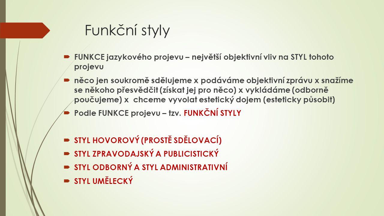 Funkční styly  FUNKCE jazykového projevu – největší objektivní vliv na STYL tohoto projevu  něco jen soukromě sdělujeme x podáváme objektivní zprávu x snažíme se někoho přesvědčit (získat jej pro něco) x vykládáme (odborně poučujeme) x chceme vyvolat estetický dojem (esteticky působit)  Podle FUNKCE projevu – tzv.