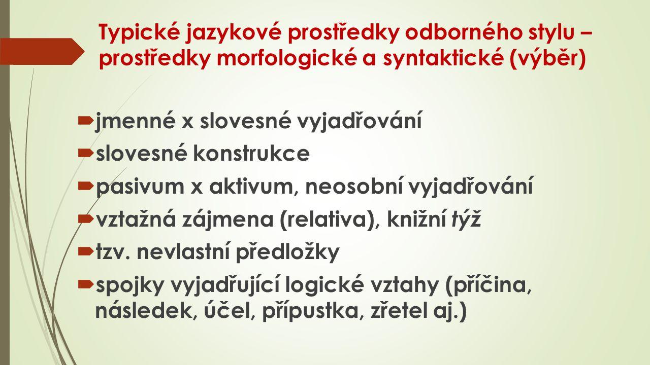 Typické jazykové prostředky odborného stylu – prostředky morfologické a syntaktické (výběr)  jmenné x slovesné vyjadřování  slovesné konstrukce  pasivum x aktivum, neosobní vyjadřování  vztažná zájmena (relativa), knižní týž  tzv.