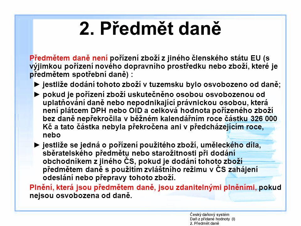 Předmětem daně není pořízení zboží z jiného členského státu EU (s výjimkou pořízení nového dopravního prostředku nebo zboží, které je předmětem spotřební daně) : ►jestliže dodání tohoto zboží v tuzemsku bylo osvobozeno od daně; ►pokud je pořízení zboží uskutečněno osobou osvobozenou od uplatňování daně nebo nepodnikající právnickou osobou, která není plátcem DPH nebo OID a celková hodnota pořízeného zboží bez daně nepřekročila v běžném kalendářním roce částku 326 000 Kč a tato částka nebyla překročena ani v předcházejícím roce, nebo ►jestliže se jedná o pořízení použitého zboží, uměleckého díla, sběratelského předmětu nebo starožitnosti při dodání obchodníkem z jiného ČS, pokud je dodání tohoto zboží předmětem daně s použitím zvláštního režimu v ČS zahájení odeslání nebo přepravy tohoto zboží.