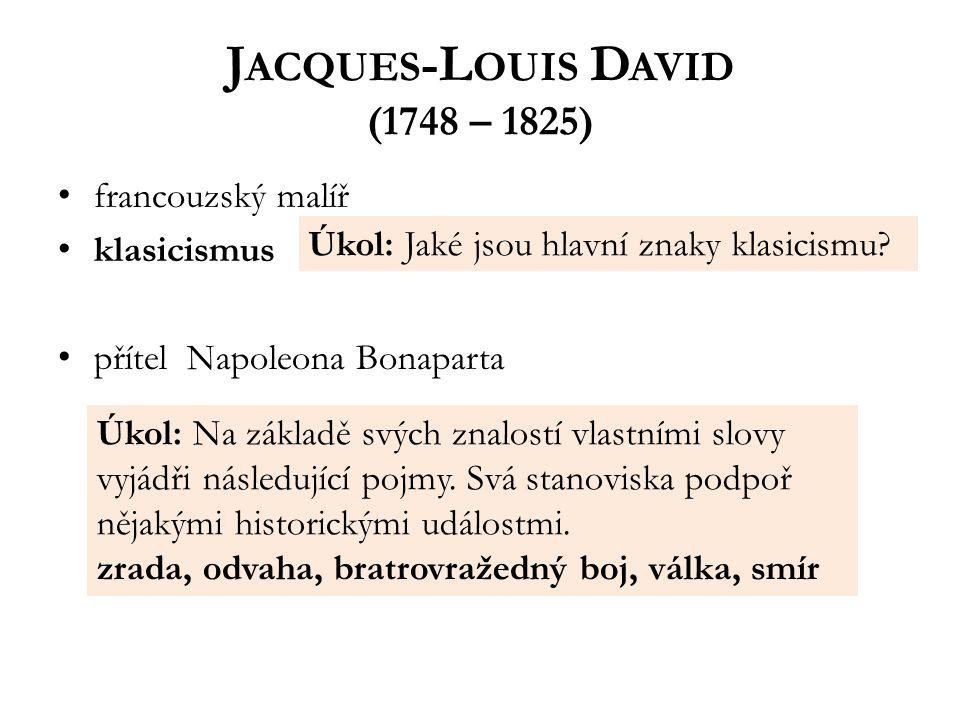 J ACQUES -L OUIS D AVID (1748 – 1825) francouzský malíř klasicismus přítel Napoleona Bonaparta Úkol: Jaké jsou hlavní znaky klasicismu.