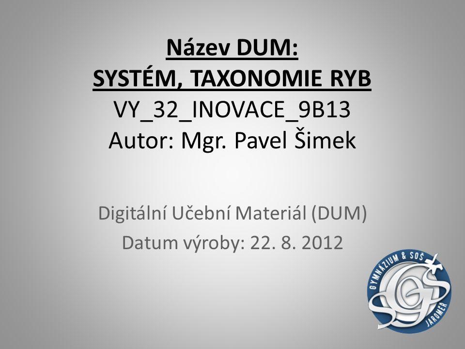 Název DUM: SYSTÉM, TAXONOMIE RYB VY_32_INOVACE_9B13 Autor: Mgr. Pavel Šimek Digitální Učební Materiál (DUM) Datum výroby: 22. 8. 2012