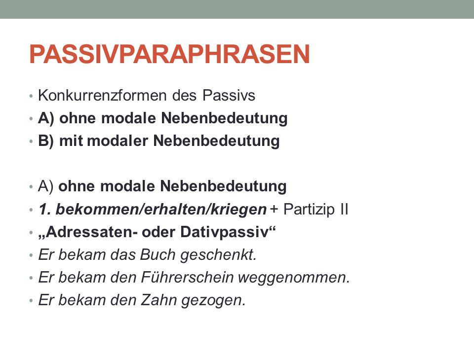PASSIVPARAPHRASEN Konkurrenzformen des Passivs A) ohne modale Nebenbedeutung B) mit modaler Nebenbedeutung A) ohne modale Nebenbedeutung 1. bekommen/e