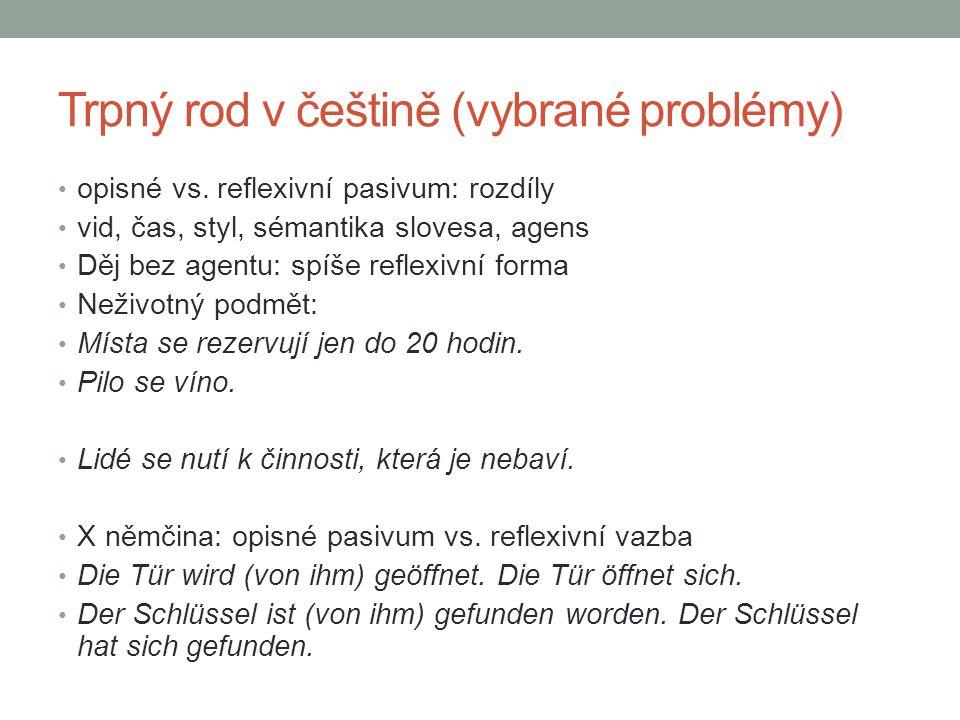 Trpný rod v češtině (vybrané problémy) opisné vs. reflexivní pasivum: rozdíly vid, čas, styl, sémantika slovesa, agens Děj bez agentu: spíše reflexivn