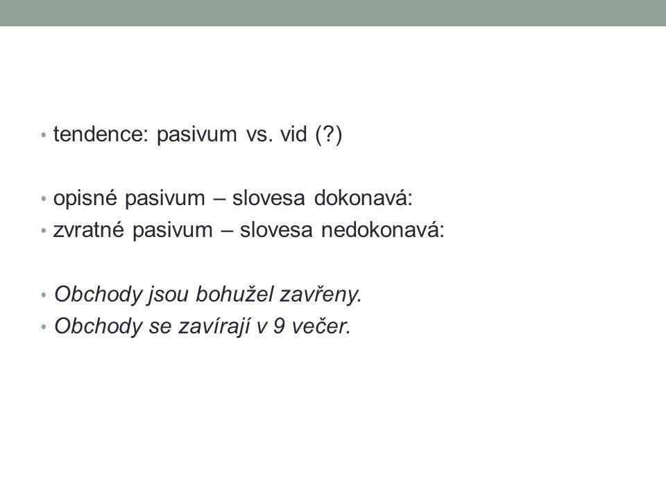 tendence: pasivum vs. vid (?) opisné pasivum – slovesa dokonavá: zvratné pasivum – slovesa nedokonavá: Obchody jsou bohužel zavřeny. Obchody se zavíra