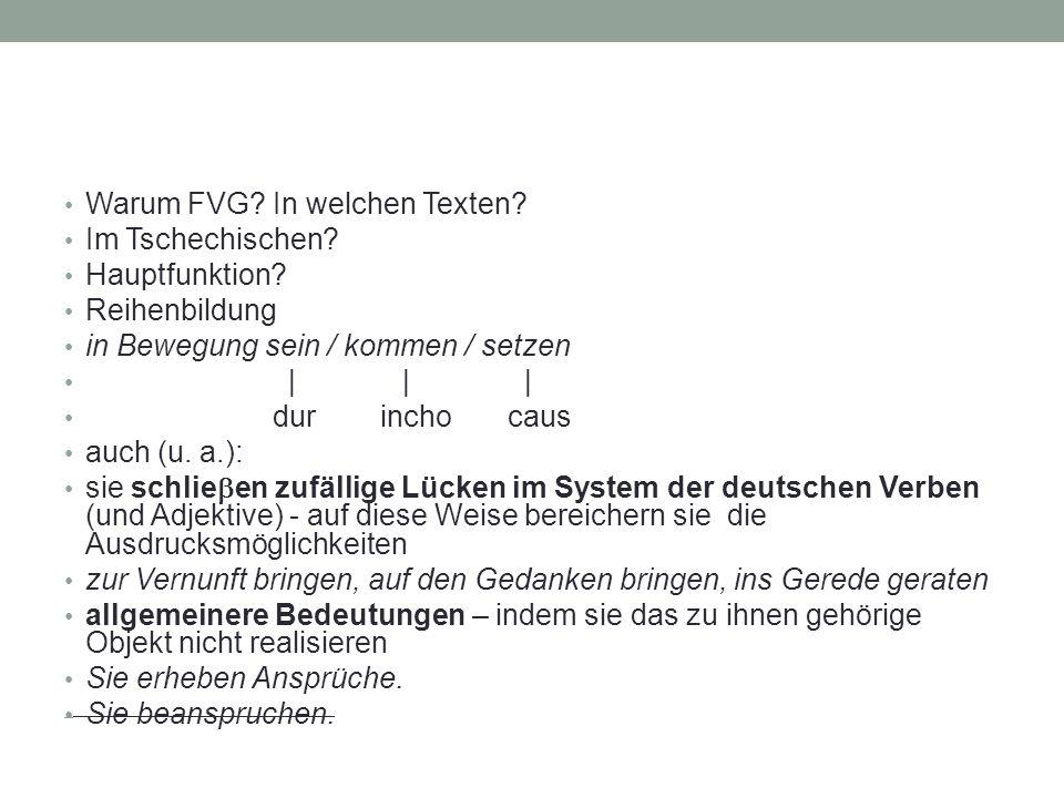Warum FVG? In welchen Texten? Im Tschechischen? Hauptfunktion? Reihenbildung in Bewegung sein / kommen / setzen | | | dur incho caus auch (u. a.): sie