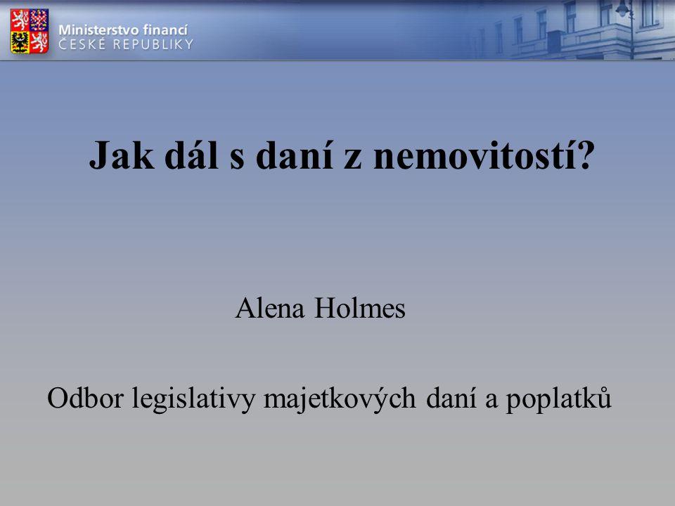 Jak dál s daní z nemovitostí Odbor legislativy majetkových daní a poplatků Alena Holmes
