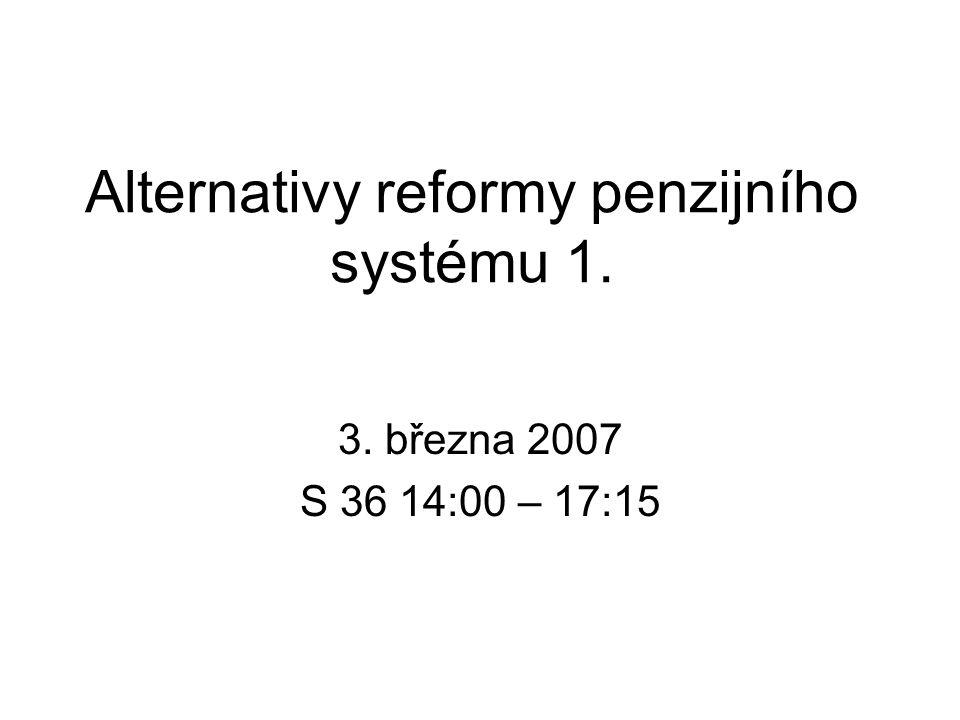 Alternativy reformy penzijního systému 1. 3. března 2007 S 36 14:00 – 17:15