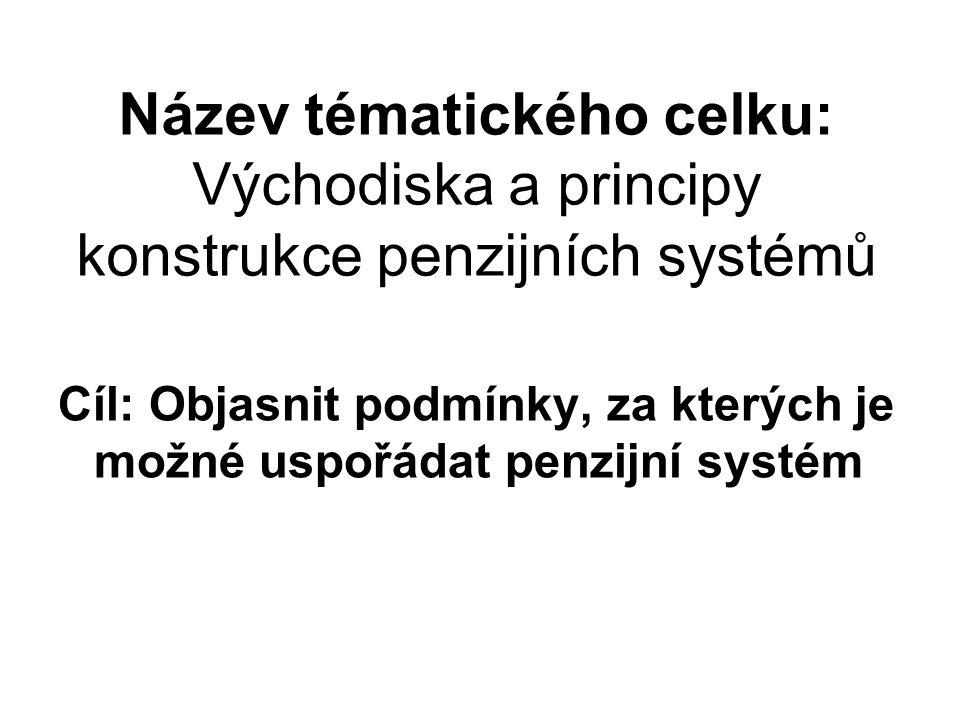 Název tématického celku: Východiska a principy konstrukce penzijních systémů Cíl: Objasnit podmínky, za kterých je možné uspořádat penzijní systém