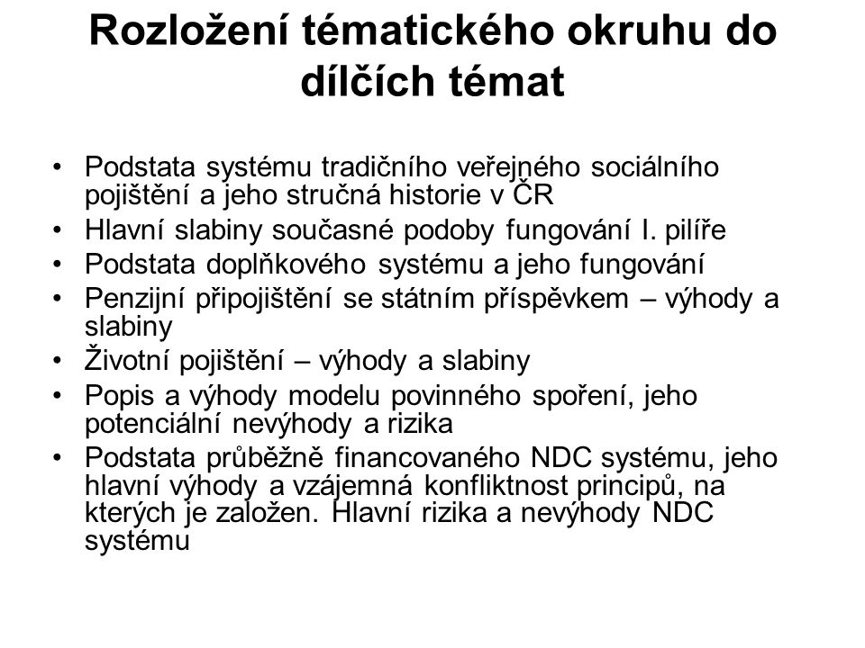 Rozložení tématického okruhu do dílčích témat Podstata systému tradičního veřejného sociálního pojištění a jeho stručná historie v ČR Hlavní slabiny současné podoby fungování I.