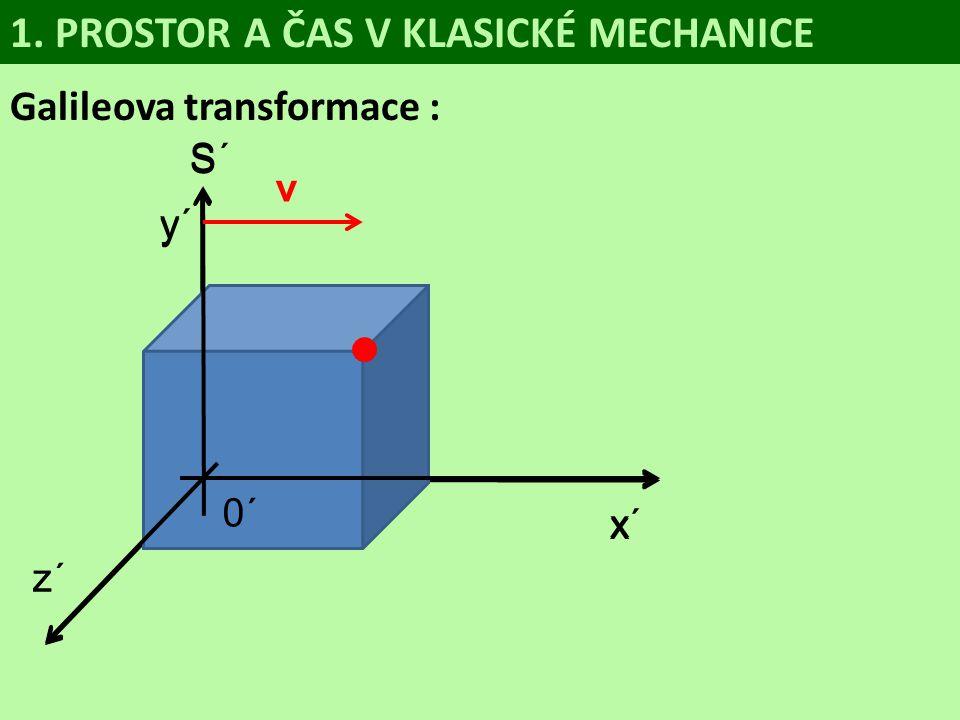 S 0 y z x Galileova transformace : 1. PROSTOR A ČAS V KLASICKÉ MECHANICE S´ 0´ y´ z´ x´ v