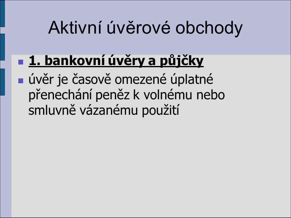 Aktivní úvěrové obchody 1. bankovní úvěry a půjčky úvěr je časově omezené úplatné přenechání peněz k volnému nebo smluvně vázanému použití