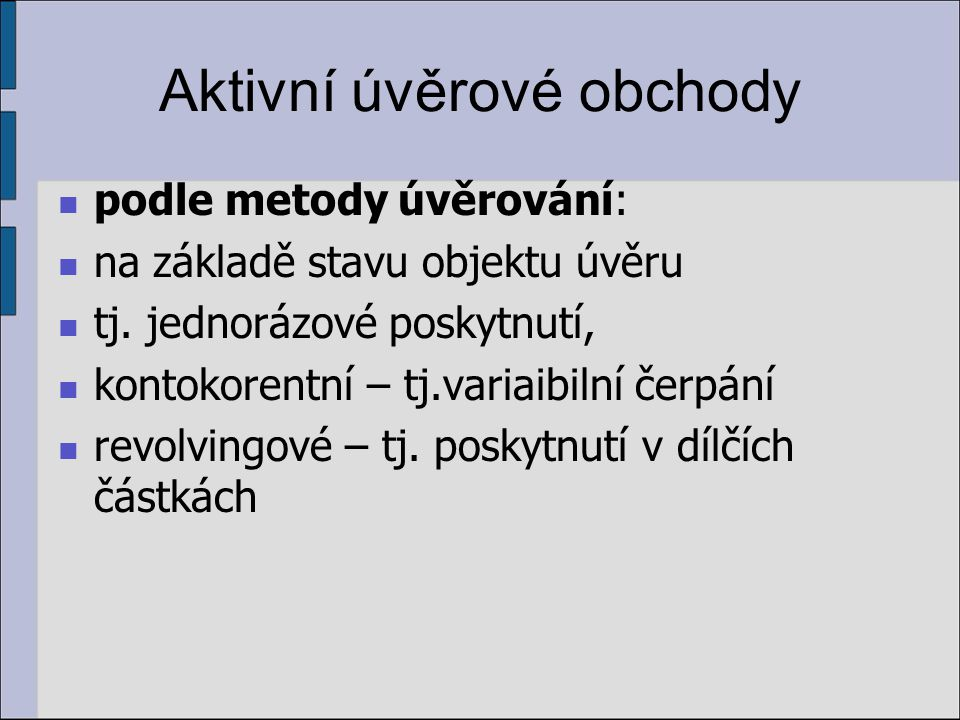 Aktivní úvěrové obchody podle metody úvěrování: na základě stavu objektu úvěru tj. jednorázové poskytnutí, kontokorentní – tj.variaibilní čerpání revo