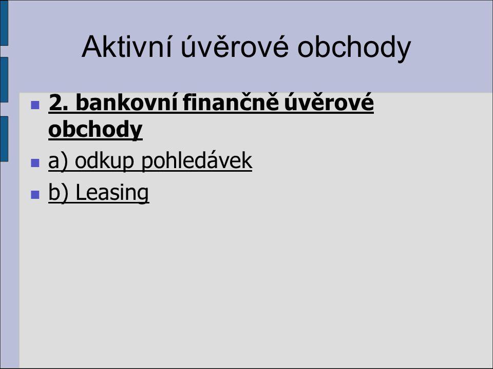 Aktivní úvěrové obchody 2. bankovní finančně úvěrové obchody a) odkup pohledávek b) Leasing