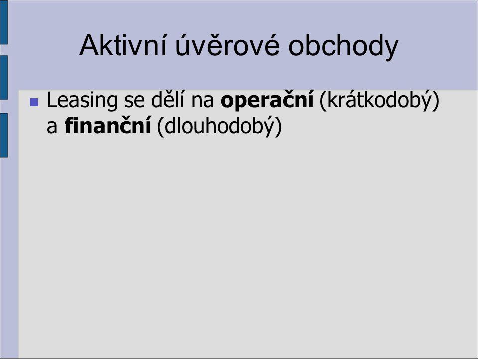 Aktivní úvěrové obchody Leasing se dělí na operační (krátkodobý) a finanční (dlouhodobý)